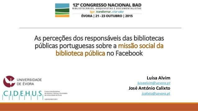 As perceções dos responsáveis das bibliotecas públicas portuguesas sobre a missão social da biblioteca pública no Facebook...