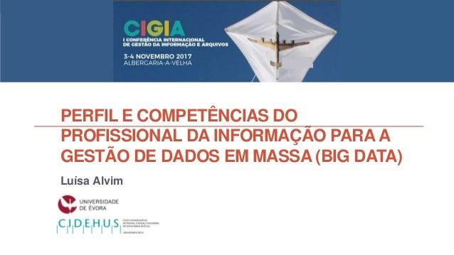 PERFIL E COMPETÊNCIAS DO PROFISSIONAL DA INFORMAÇÃO PARAA GESTÃO DE DADOS EM MASSA (BIG DATA) Luísa Alvim