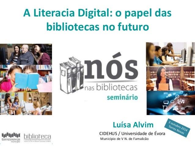 A Literacia Digital: o papel das  bibliotecas no futuro  Luísa Alvim  CIDEHUS / Universidade de Évora  Município de V N. d...