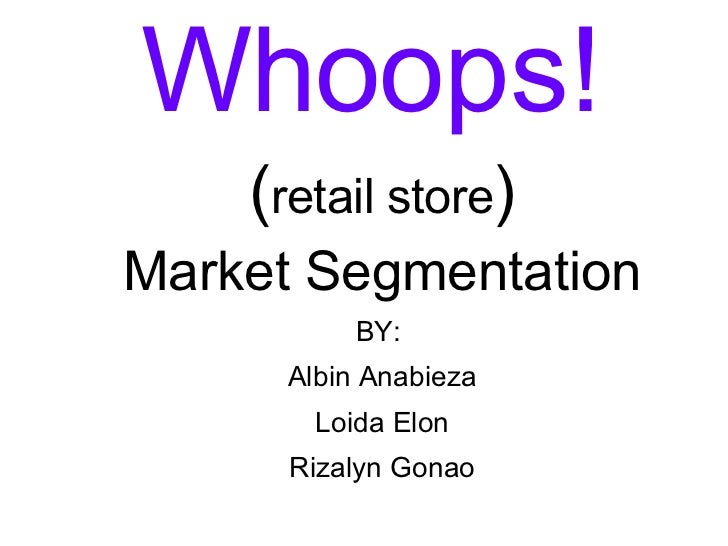 <ul><li>Whoops!   </li></ul><ul><li>( retail store ) </li></ul><ul><li>Market Segmentation </li></ul><ul><li>BY:  </li></...