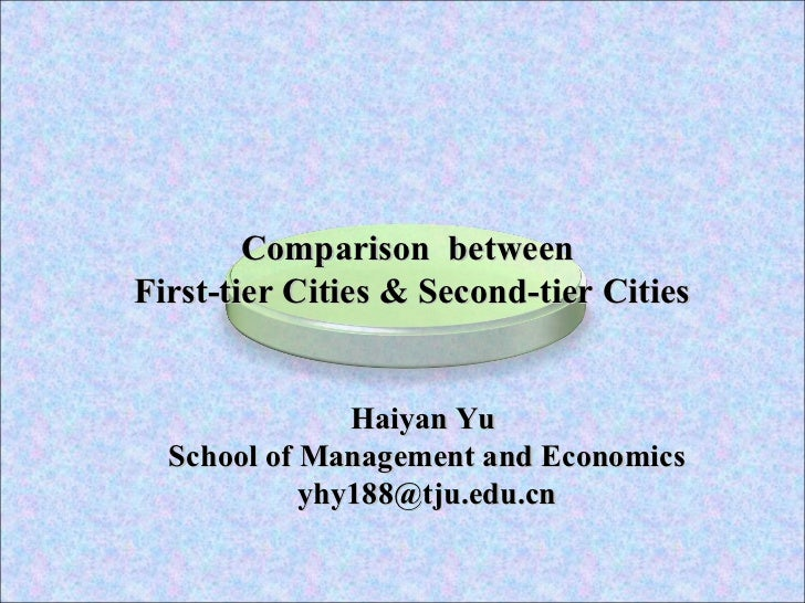 Haiyan Yu  School of Management and Economics [email_address] Comparison  between  First-tier Cities & Second-tier Cities