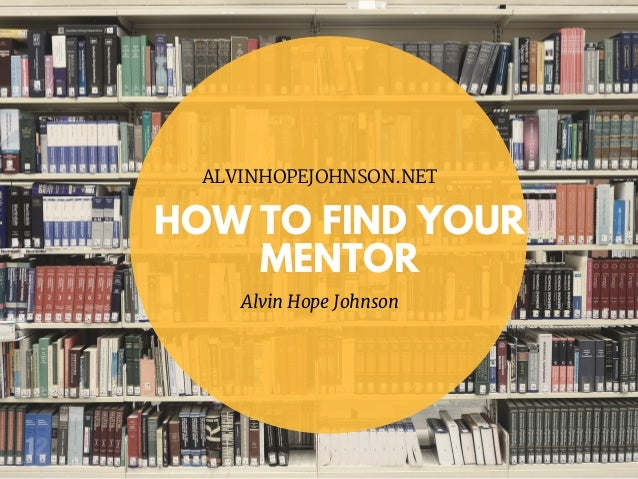 HOW TO FIND YOUR MENTOR ALVINHOPEJOHNSON.NET Alvin Hope Johnson