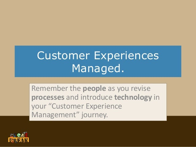 "Customer Experiences Managed. Remember the people as you revise processes and introduce technology in your ""Customer Exper..."