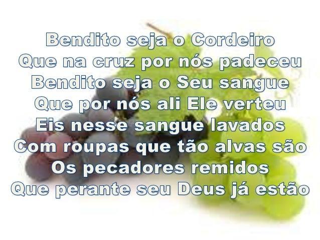 Bendito seja o Cordeiro Que na cruz por nós padeceu Bendito seja o Seu sangue Que por nós ali Ele verteu Eis nesse sangue ...