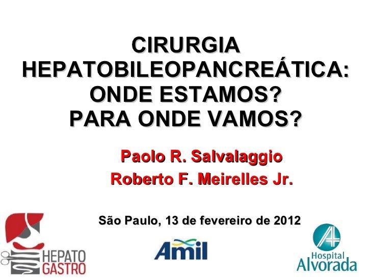 CIRURGIA HEPATOBILEOPANCREÁTICA: ONDE ESTAMOS? PARA ONDE VAMOS? Paolo R. Salvalaggio Roberto F. Meirelles Jr. São Paulo, 1...