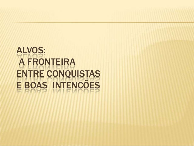 ALVOS: A FRONTEIRA ENTRE CONQUISTAS E BOAS INTENCÕES