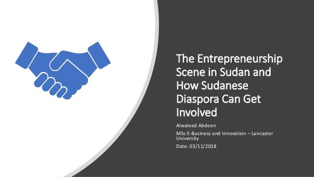 The Entrepreneurship Scene in Sudan and How Sudanese Diaspora Can Get Involved Alwaleed Abdeen MSc E-Business and Innovati...