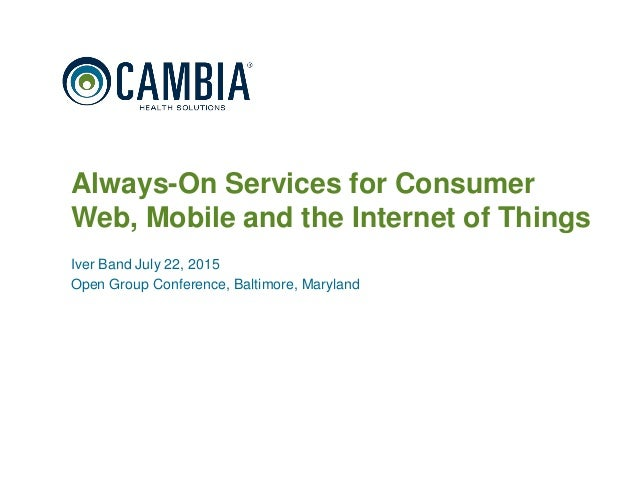 1 Always-On Services for Consumer Web, Mobile and the Internet of Things Iver Band July 22, 2015 Open Group Conference, Ba...