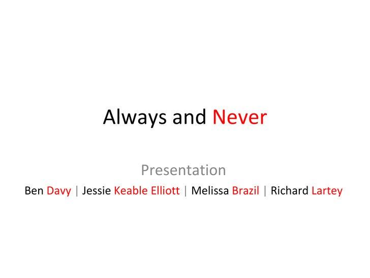Always and  Never Presentation Ben   Davy  |  Jessie   Keable Elliott  |  Melissa   Brazil  |  Richard   Lartey