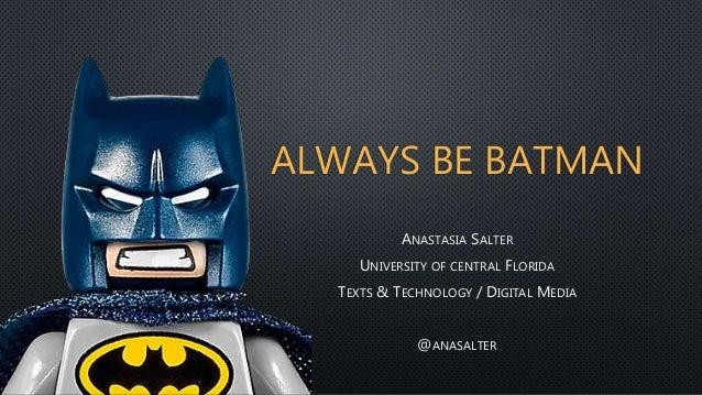 ALWAYS BE BATMAN ANASTASIA SALTER UNIVERSITY OF CENTRAL FLORIDA TEXTS & TECHNOLOGY / DIGITAL MEDIA @ANASALTER