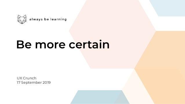 Be more certain UX Crunch 17 September 2019