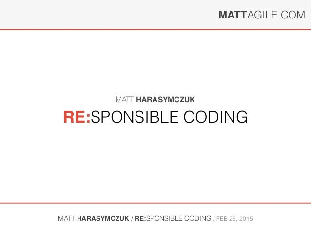 MATTAGILE.COM MATT HARASYMCZUK / RE:SPONSIBLE CODING / FEB 26, 2015 RE:SPONSIBLE CODING MATT HARASYMCZUK