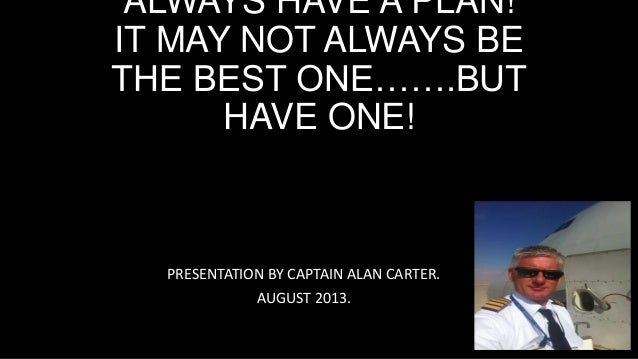 ALWAYS HAVE A PLAN! IT MAY NOT ALWAYS BE THE BEST ONE…….BUT HAVE ONE! PRESENTATION BY CAPTAIN ALAN CARTER. AUGUST 2013.