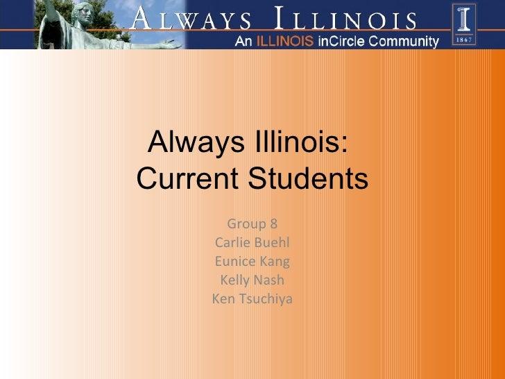 Always Illinois:  Current Students Group 8 Carlie Buehl Eunice Kang Kelly Nash Ken Tsuchiya