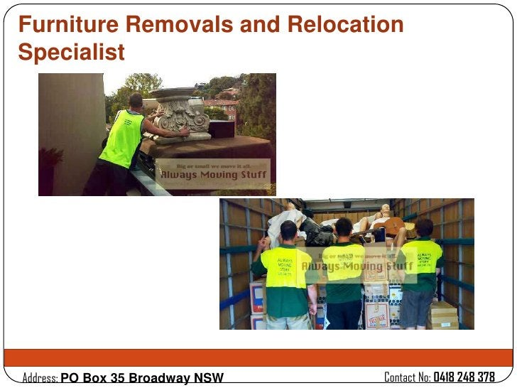 Furniture Removals and RelocationSpecialistAddress: PO Box 35 Broadway NSW   Contact No: 0418 248 378