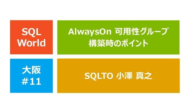 SQL World  AlwaysOn 可用性グループ 構築時のポイント  大阪 #11  SQLTO 小澤 真之