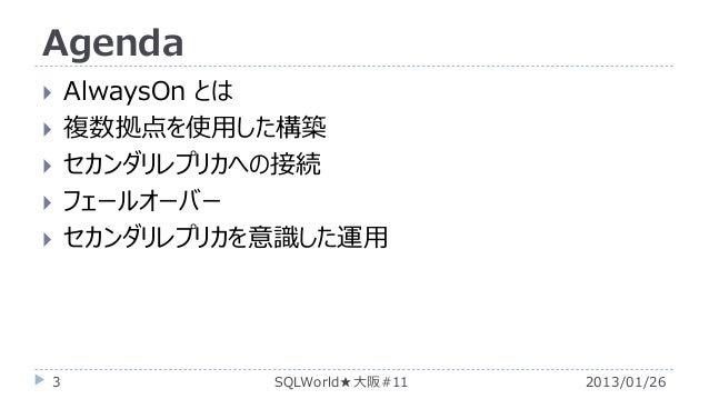 Agenda        3  AlwaysOn とは 複数拠点を使用した構築 セカンダリレプリカへの接続 フェールオーバー セカンダリレプリカを意識した運用  SQLWorld★大阪#11  2013/01/26