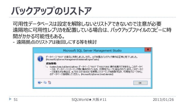 バックアップのリストア 可用性データベースは設定を解除しないとリストアできないので注意が必要 遠隔地に可用性レプリカを配置している場合は、バックアップファイルのコピーに時 間がかかる可能性もある。 - 遠隔拠点のリストアは後回しにする等を検討 ...