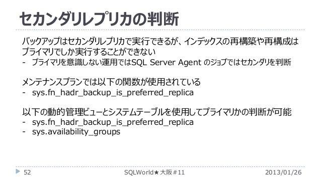 セカンダリレプリカの判断 バックアップはセカンダリレプリカで実行できるが、インデックスの再構築や再構成は プライマリでしか実行することができない - プライマリを意識しない運用ではSQL Server Agent のジョブではセカンダリを判断 ...