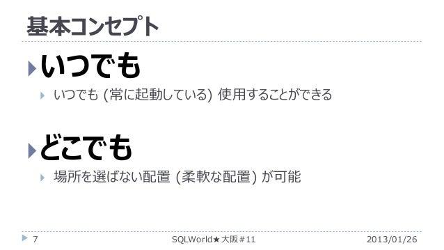 基本コンセプト   いつでも   いつでも (常に起動している) 使用することができる   どこでも   7  場所を選ばない配置 (柔軟な配置) が可能  SQLWorld★大阪#11  2013/01/26