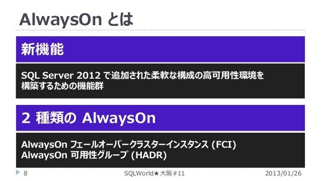 AlwaysOn とは 新機能 SQL Server 2012 で追加された柔軟な構成の高可用性環境を 構築するための機能群  2 種類の AlwaysOn AlwaysOn フェールオーバークラスターインスタンス (FCI) AlwaysOn...