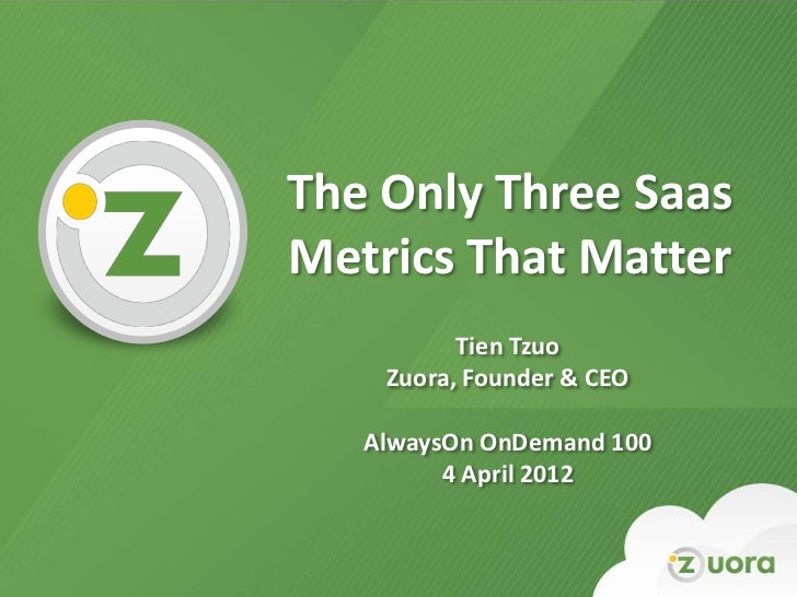 The Only Three Saas    Metrics That Matter              Tien Tzuo        Zuora, Founder & CEO       AlwaysOn OnDemand 100 ...