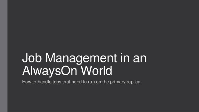 Job Management in an AlwaysOn World How to handle jobs that need to run on the primary replica.