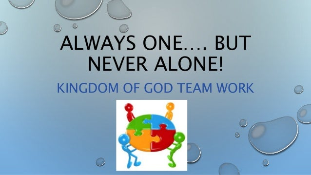 ALWAYS ONE…. BUT NEVER ALONE! KINGDOM OF GOD TEAM WORK
