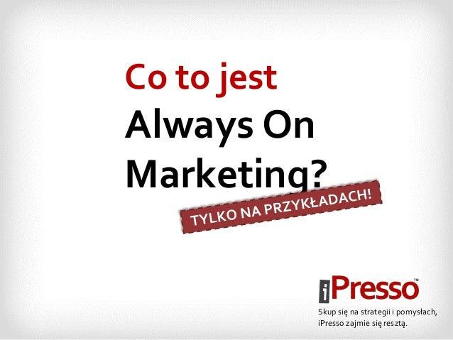 Co to jest Always On Marketing? Skup się na strategii i pomysłach, iPresso zajmie się resztą.