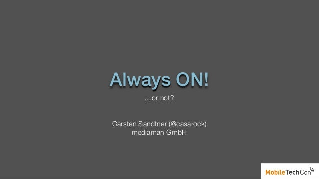 Always ON! …or not? Carsten Sandtner (@casarock) mediaman GmbH