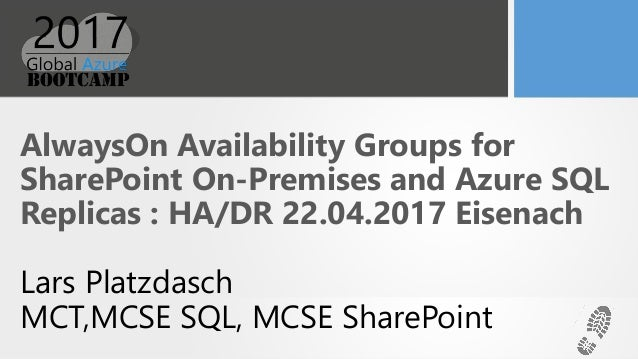AlwaysOn Availability Groups for SharePoint On-Premises and Azure SQL Replicas : HA/DR 22.04.2017 Eisenach Lars Platzdasch...