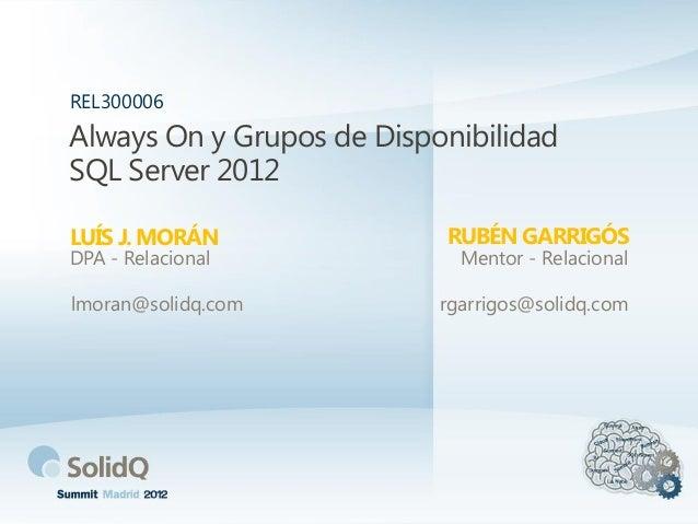 Always On y Grupos de Disponibilidad SQL Server 2012 LUÍS J. MORÁN REL300006 DPA - Relacional lmoran@solidq.com RUBÉN GARR...