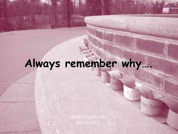 Always remember why….<br />UMW Relay for Life<br />April 2, 2011<br />