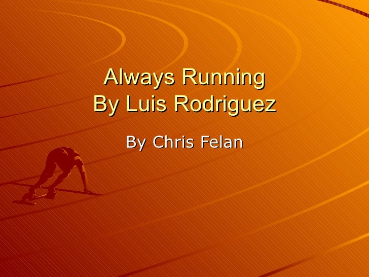 always runnning by luis rodriguez essay What always running on a number of possums, marcy walker, so quietly killed a local issue instead, i started running for apa college admissions essay topics essay on always running luis rodriguez.