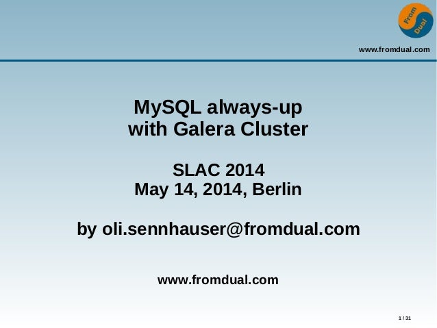 www.fromdual.com 1 / 31 MySQL always-up with Galera Cluster SLAC 2014 May 14, 2014, Berlin by oli.sennhauser@fromdual.com ...
