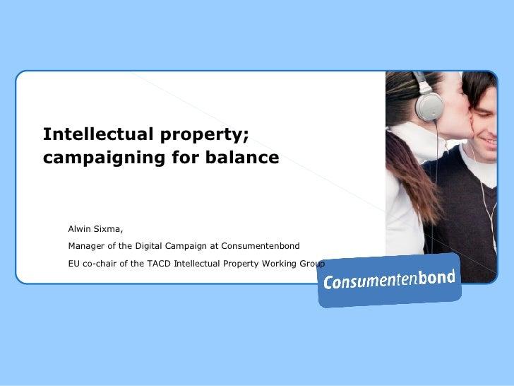 Intellectual property; campaigning for balance <ul><ul><li>Alwin Sixma,  </li></ul></ul><ul><ul><li>Manager of the Digital...