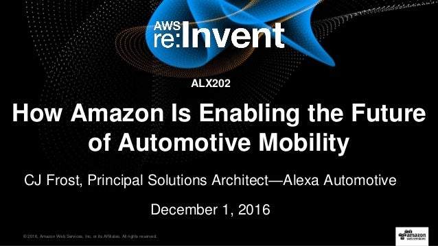 © 2016, Amazon Web Services, Inc. or its Affiliates. All rights reserved. How Amazon Is Enabling the Future of Automotive ...