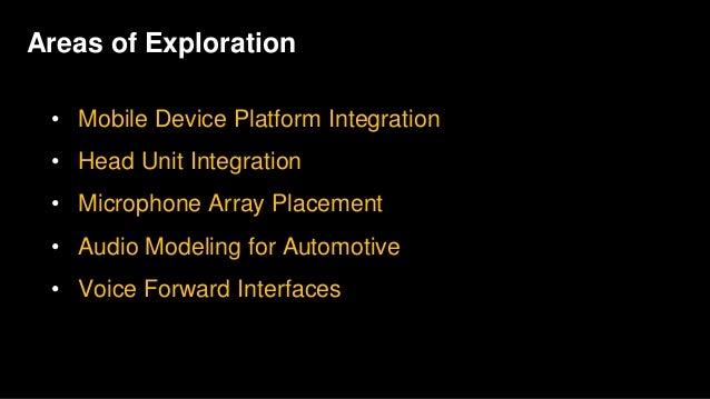 Areas of Exploration • Mobile Device Platform Integration • Head Unit Integration • Microphone Array Placement • Audio Mod...