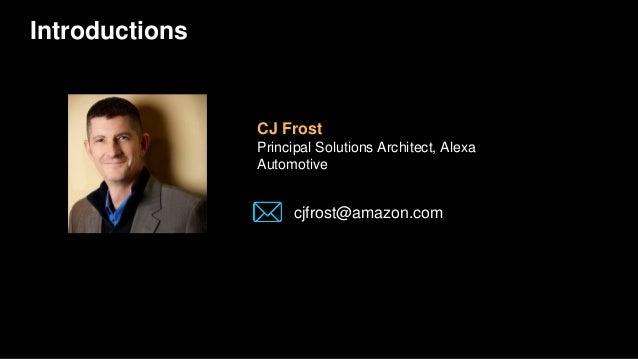 Introductions CJ Frost Principal Solutions Architect, Alexa Automotive cjfrost@amazon.com