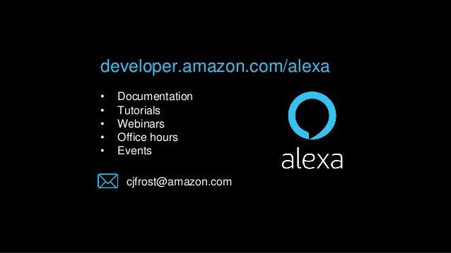 developer.amazon.com/alexa • Documentation • Tutorials • Webinars • Office hours • Events cjfrost@amazon.com