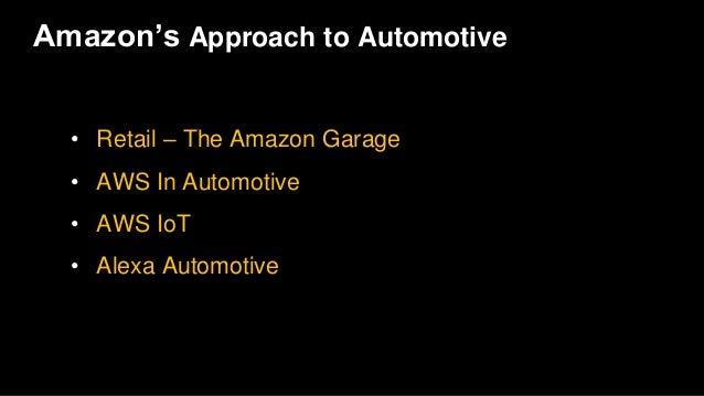 • Retail – The Amazon Garage • AWS In Automotive • AWS IoT • Alexa Automotive Amazon's Approach to Automotive