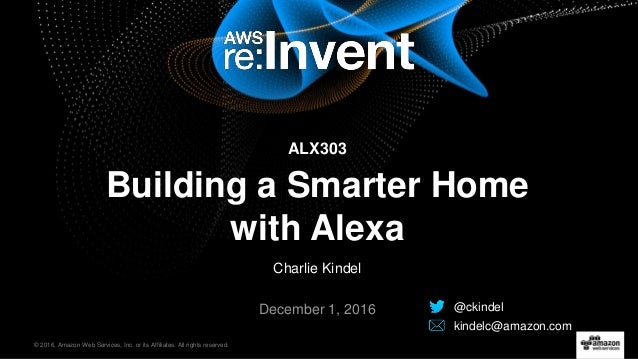 © 2016, Amazon Web Services, Inc. or its Affiliates. All rights reserved. Charlie Kindel December 1, 2016 Building a Smart...