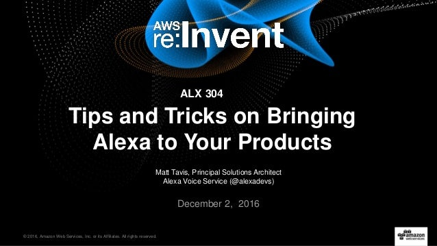© 2016, Amazon Web Services, Inc. or its Affiliates. All rights reserved. Matt Tavis, Principal Solutions Architect Alexa ...