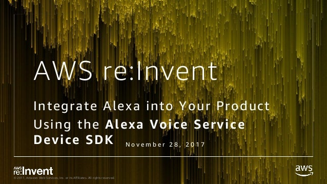 © 2017, Amazon Web Services, Inc. or its Affiliates. All rights reserved. AWS re:Invent Integrate Alexa into Your Product ...