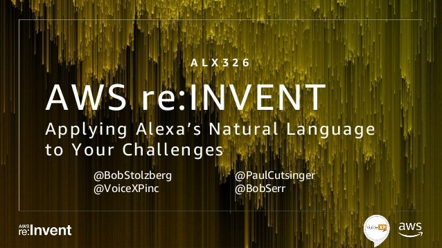 AWS re:INVENT Applying Alexa's Natural Language to Your Challenges @BobStolzberg @VoiceXPinc @PaulCutsinger @BobSerr A L X...