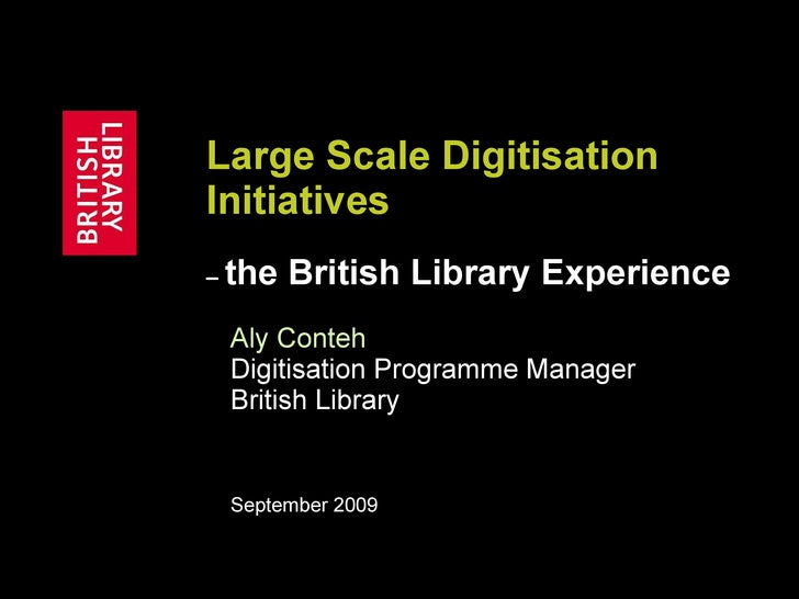 Large Scale Digitisation Initiatives   –  the British Library Experience Aly Conteh   Digitisation Programme Manager Briti...