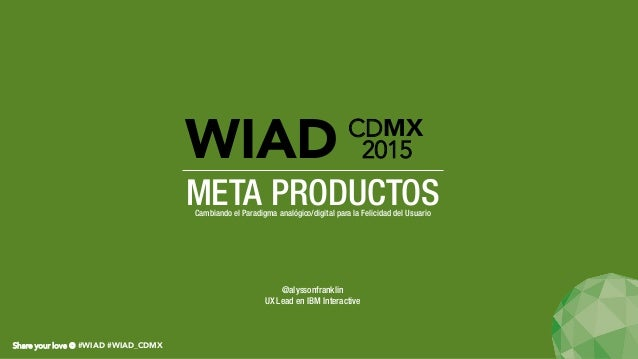Share your love @ #WIAD #WIAD_CDMX META PRODUCTOSCambiando el Paradigma analógico/digital para la Felicidad del Usuario WI...