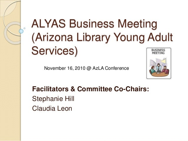 ALYAS Business Meeting (Arizona Library Young Adult Services) Facilitators & Committee Co-Chairs: Stephanie Hill Claudia L...