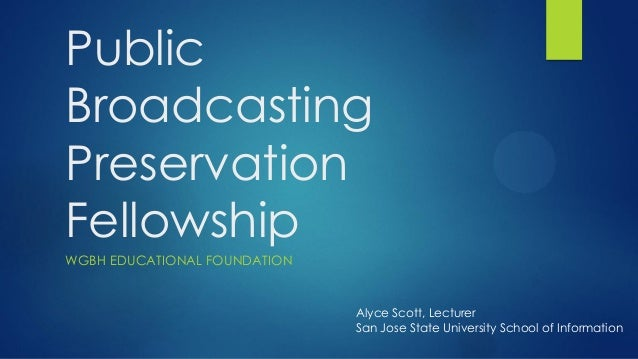 Public Broadcasting Preservation Fellowship WGBH EDUCATIONAL FOUNDATION Alyce Scott, Lecturer San Jose State University Sc...
