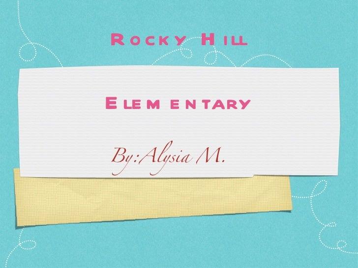 Rocky Hill Elementary <ul><li>By:Alysia M. </li></ul>
